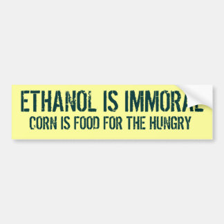 ETHANOL IS IMMORAL, CORN IS FOOD FOR THE HUNGRY BUMPER STICKER