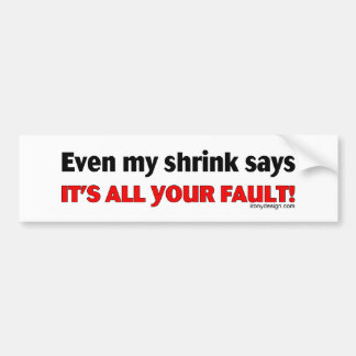 Even My Shrink Says It's All Your Fault! Bumpersti Bumper Sticker