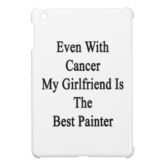 Even With Cancer My Girlfriend Is The Best Painter iPad Mini Covers