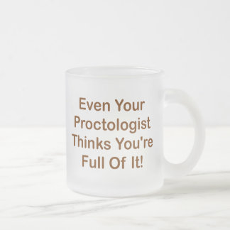 Even Your Proctologist Thinks You're Full Of It! Mug