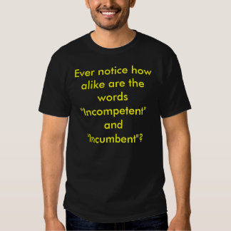"Ever notice how alike are the words ""Incompeten... Tshirts"