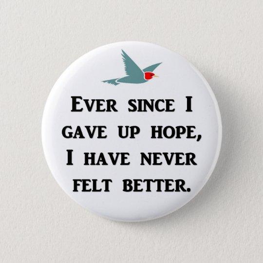 ever-since-i-gave-up-hope-i-have-never-felt-better 6 cm round badge