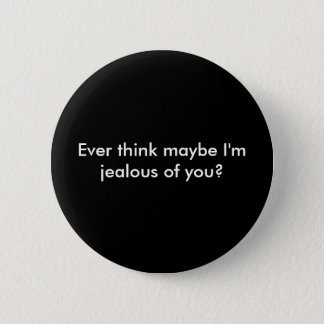 Ever think maybe I'm jealous of you? 6 Cm Round Badge