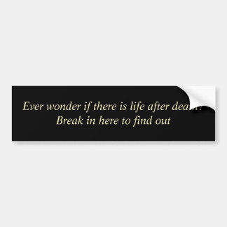 Ever wonder if there is life after death?Break ... Bumper Sticker