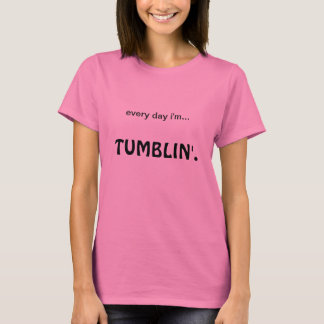every day i'm tumblin'. T-Shirt