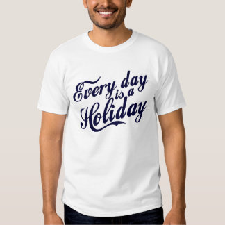 Every day is a Holiday T-shirts