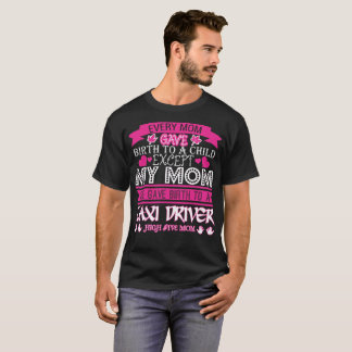 Every Mom Gave Birth To Child Taxi Driver T-Shirt