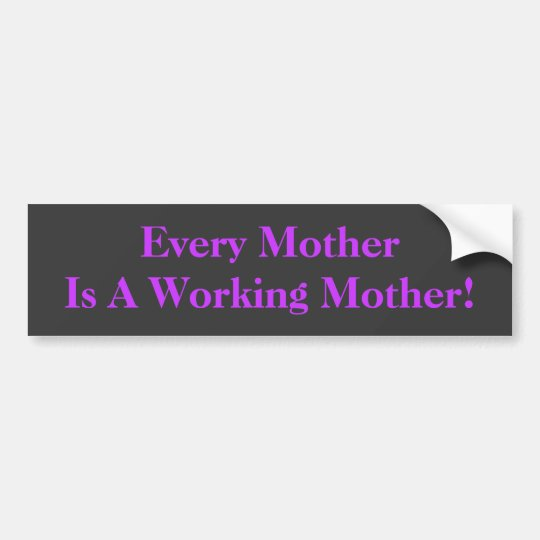Every Mother Is A Working Mother! BumperSticker Bumper Sticker