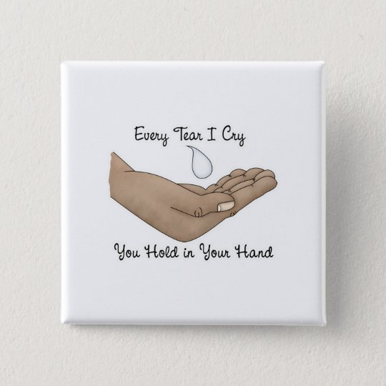 Every Tear I Cry You Hold in Your Hand 15 Cm Square Badge