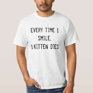 Every time I smile,A kitten dies. T-Shirt