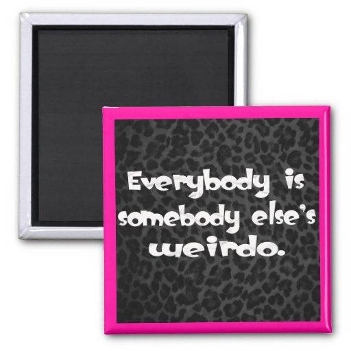 Everybody is somebody else's Weirdo Refrigerator Magnets