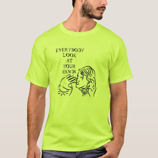 Everybody look at your hands! T-Shirt
