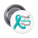 Everyday I Miss My Friend Ovarian Cancer Pinback Button