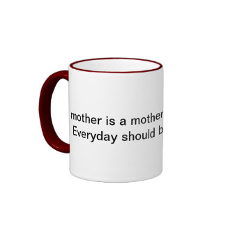 Everyday Should Be Mother s Day Mug