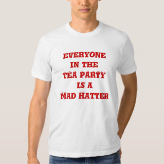 everyone in the TEA PARTY is a Mad Hatter T-shirts