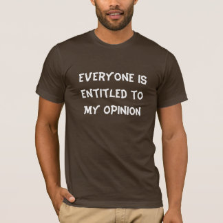 """Everyone is Entitled to My Opinion"" T-Shirt"