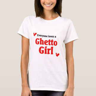 Everyone loves a Ghetto Girl T-Shirt