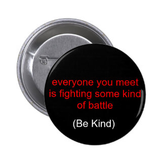 everyone you meet is fighting some kind of batt... 6 cm round badge
