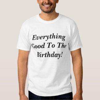 Everything Good to the Birthday T-shirts