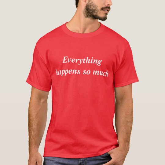 Everything happens so much T-Shirt
