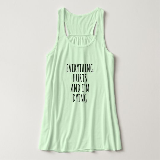 Everything Hurts and I'm Dying Tank Top