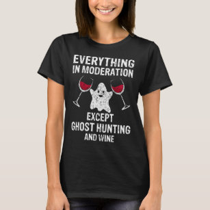 Everything In Moderation Except Ghost Hunting and T-Shirt
