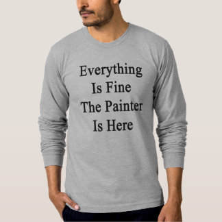 Everything Is Fine The Painter Is Here Tee Shirts