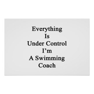 Everything Is Under Control I'm A Swimming Coach Poster