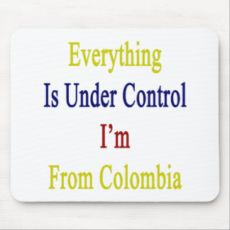 Everything Is Under Control I'm From Colombia Mouse Pad