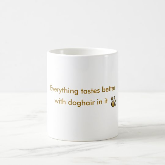 everything tastes better with doghair in it coffee