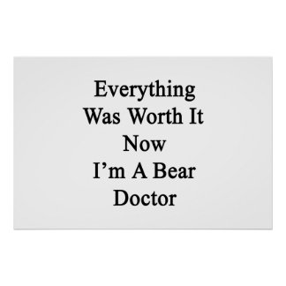 Everything Was Worth It Now I m A Bear Doctor Print