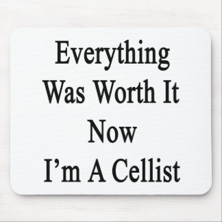 Everything Was Worth It Now I m A Cellist Mouse Pad