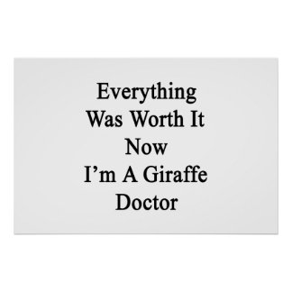 Everything Was Worth It Now I m A Giraffe Doctor Posters