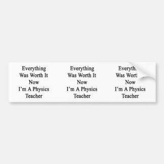 Everything Was Worth It Now I m A Physics Teacher Bumper Sticker