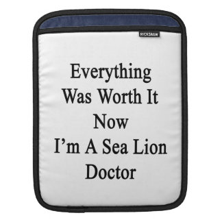 Everything Was Worth It Now I m A Sea Lion Doctor Sleeves For iPads