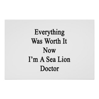 Everything Was Worth It Now I m A Sea Lion Doctor Posters