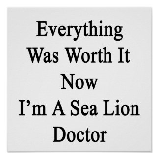 Everything Was Worth It Now I m A Sea Lion Doctor Print