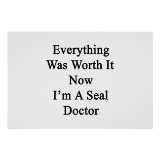 Everything Was Worth It Now I m A Seal Doctor Posters