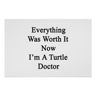 Everything Was Worth It Now I m A Turtle Doctor Posters