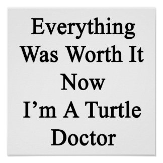 Everything Was Worth It Now I m A Turtle Doctor Print