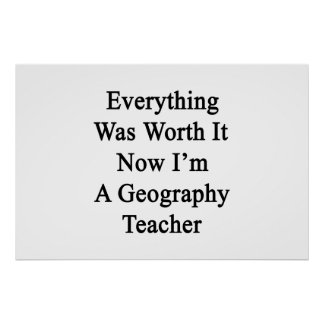 Everything Was Worth It Now I'm A Geography Teache Print