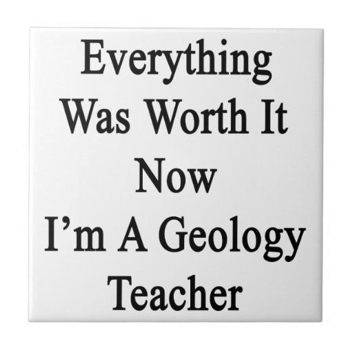 Everything Was Worth It Now I'm A Geology Teacher. Tile