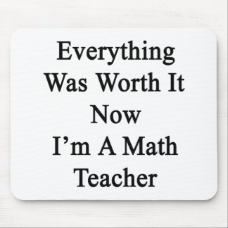 Everything Was Worth It Now I'm A Math Teacher Mouse Pads