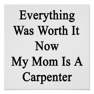 Everything Was Worth It Now My Mom Is A Carpenter. Print