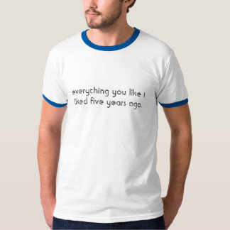 everything you like I liked five years ago. T-Shirt