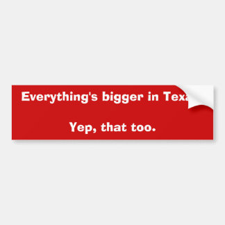 Everything's bigger in Texas.Yep, that too. Bumper Sticker