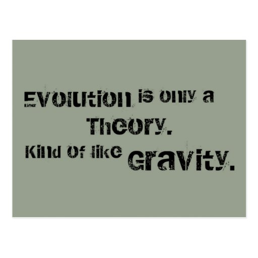 Evolution is only a Theory.  Kind of like Gravity. Postcards