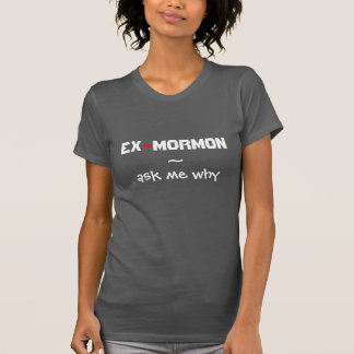 Ex-Mormon ~ Ask me why T-Shirt