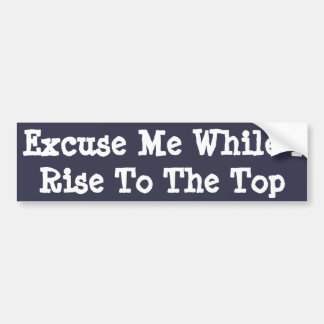 Excuse Me While I Rise To The Top -bumper sticker Bumper Sticker