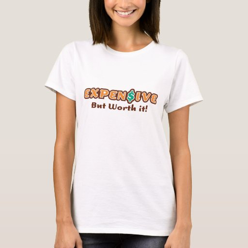 Expensive But Worth It T-Shirt